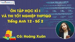 Ôn tập học kì I và thi TN THPTQG Tiếng Anh 12 - Số 2 - Cô Hoàng Xuân