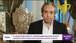 О событиях вокруг Kadorr Group: Комментарий основателя компании Аднана Кивана