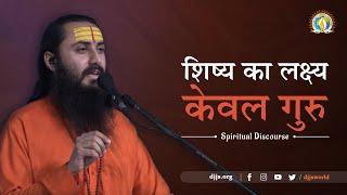 शिष्य का लक्ष्य - केवल गुरु | Spiritual Discourse by Swami Sajjananand Ji | DJJS Satsang