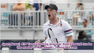 Sport News  ATP Tennis betting preview: Kyle Edmund can be the master in Marrakesh - Tennis365.com