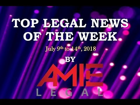 Top Legal News of The Week - July 9th to July 14th, 2018