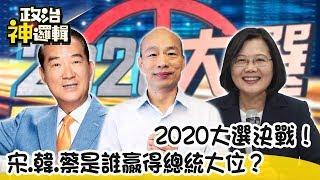 【政治神邏輯】2020大選決戰!宋.韓.蔡是誰贏得總統大位?