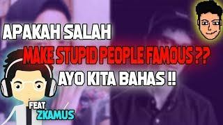Bukan Don't Make Stupid People Famous Tapi ..... Feat. Zkamus