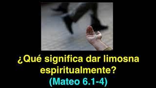 ¿Qué significa hacer limosna espiritualmente? Mateo  6. 1- 4