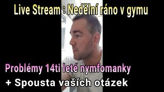 Live Stream : Nedělní ráno v gymu // Problémy14ti leté nymfomanky + Spousta vaších otázek