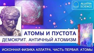 Атомы и пустота. Демокрит. Античный атомизм. ИСКОННАЯ ФИЗИКА АЛЛАТРА. ЧАСТЬ 1. АТОМЫ.№11