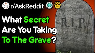 What Secret Are You Taking To The Grave? (r/AskReddit)