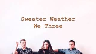 We Three ~ Sweater Weather (lyrics)
