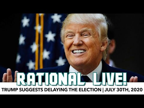 Rational Live! | Trump Suggests Delaying The Election | July 30th, 2020
