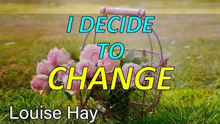 I DECIDE TO CHANGE MY LIFE Louise Hay