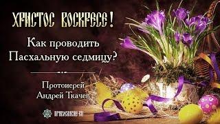 Как проводить Пасхальную седмицу? Протоиерей Андрей Ткачев