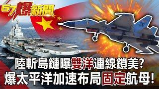 【57爆新聞】陸斬島鏈曝「雙洋」連線鎖美? 爆太平洋加速布局「固定」航母!!