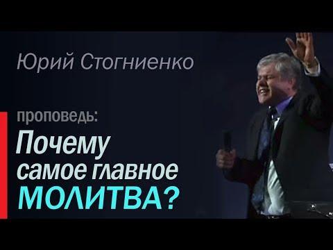 Почему самое главное молитва? - Проповедь о молитве Юрия Стогниенко