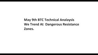May 9th BTC Technical Analaysis - We Trend At Dangerous Resistance Zones.