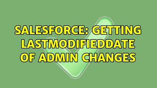 Salesforce: Getting LastModifiedDate of Admin changes (2 Solutions!!)