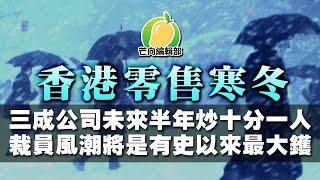 20191212E【芒向產經】香港零售寒冬 三成公司未來半年炒十分一人 裁員風潮將是有史以來最大鑊 | 芒向快報