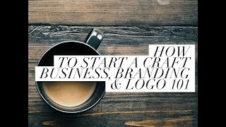 Start A Craft Business- Branding And Logos 101