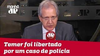 Augusto Nunes: Temer foi libertado por um caso de polícia