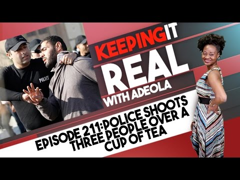Keeping It Real With Adeola - 211 (Police Shoots Three People Over A Cup Of Tea)