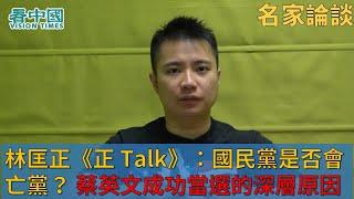 【名家論談】林匡正《正 Talk》:國民黨是否會亡黨? 蔡英文成功當選的深層次原因 香港人台灣人如何聯手對抗中共(二)