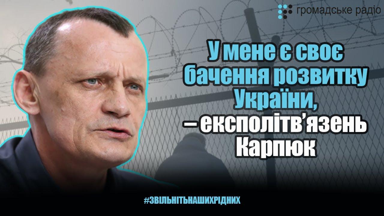 У мене є своє бачення розвитку України, – експолітв'язень Карпюк