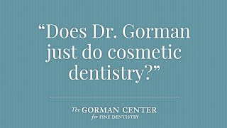 Watch the video to find the answer to: does Dr. Gorman just do cosmetic dentistry?