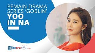 Profil Yoo In Na - Pemeran 'Kim Sun' di Drama Series 'Goblin: The Lonely and the Great God'
