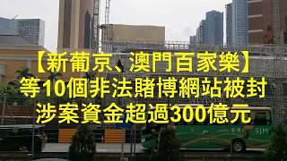 【新葡京 澳門百家樂】等10個非法賭博網站被封 涉案資金超300億