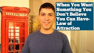 When You Want Something You Don't Believe You Can Have- Law Of Attraction
