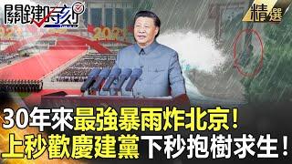 【關鍵時刻】30年來最強暴雨炸北京!上秒歡慶建黨下秒抱樹求生!?