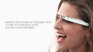 Shaping the Future of Wearable Tech: A Core Conversation with Google Glass Explorers