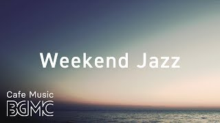Weekend Jazz - Chill Out Jazz Cafe Music - Have a Nice Weekend!