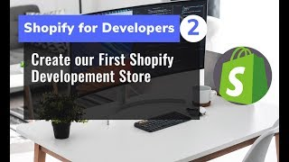 2 -  Create our First Shopify Developement Store