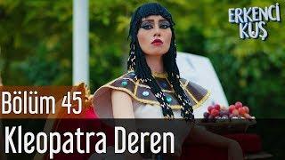 Erkenci Kuş 45. Bölüm   Kleopatra Deren