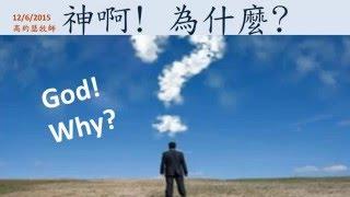 【12/6/2015 主日信息: 神啊! 為什麼? - 高約瑟牧師】