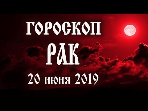 Гороскоп на сегодня 20 июня 2019 года Рак ♋ Что нам готовят звёзды в этот день