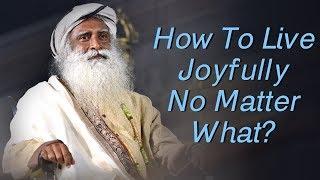 How to Live Joyfully No Matter What ? - Sadhguru's Talks - Spiritual Life