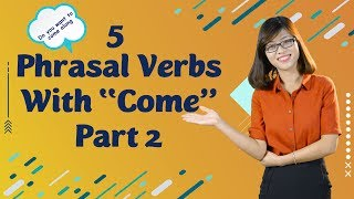 "Tiếng Anh Giao Tiếp – 5 Phrasal Verb With ""Come"" (Phần 2)"