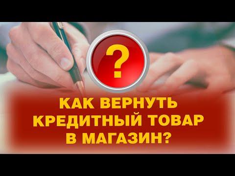 КАК ВЕРНУТЬ КРЕДИТНЫЙ ТОВАР В МАГАЗИН?