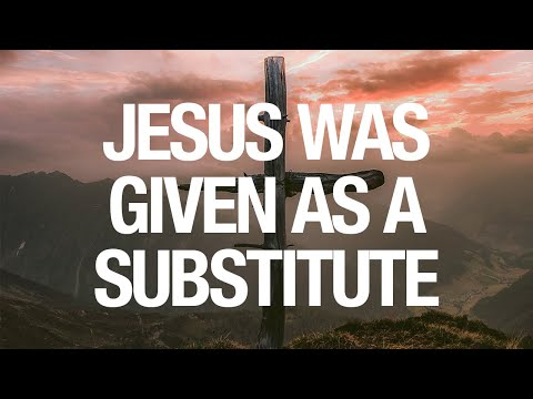 Jesus Was Given as a Substitute