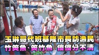 【玉琳哥來代班】玉琳哥代班基隆市長訪漁民!竹筴魚、筴竹魚傻傻分不清!?