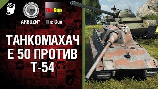 Е 50 против Т-54 - Танкомахач №34 - от ARBUZNY и TheGUN [World of Tanks]