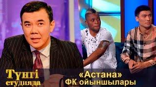«Астана» ФК ойыншылары - Түнгі студияда Нұрлан Қоянбаев