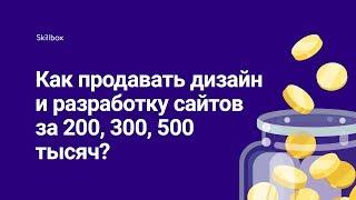 Как продавать дизайн и разработку сайтов за 200, 300, 500 тысяч?