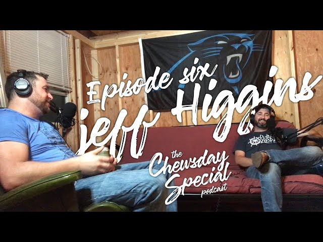 Jeff Higgins | Chewsday Special Podcast #6