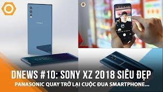 dNews #10: Sony XZ 2018 đẹp đốn tim fan công nghệ, Panasonic quay trở lại cuộc đua Smartphone...