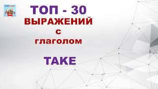 АНГЛИЙСКИЙ ЯЗЫК С НУЛЯ. ТОП-30 выражений с глаголом TAKE.