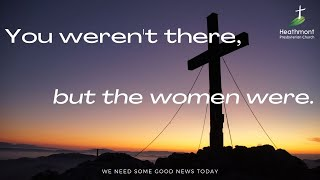 You weren't there, but the women were. Mark 15:40-41