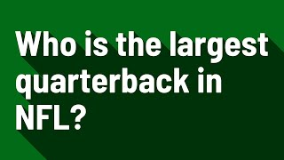 Who is the largest quarterback in NFL?