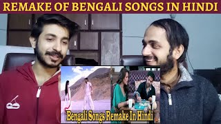 Pakistani Reaction On Bengali Songs Remake In Hindi - Which Song Do You Like The Most?